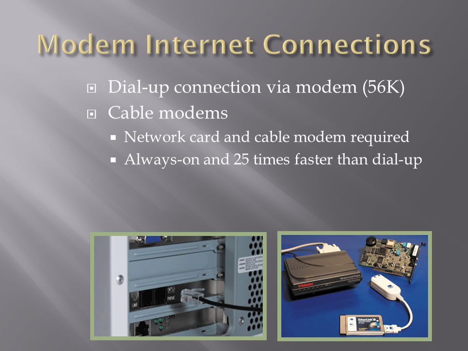Dial-up connection via modem (56K) Cable modems Network card and cable modem required Always-on and 25 times faster than dial-up