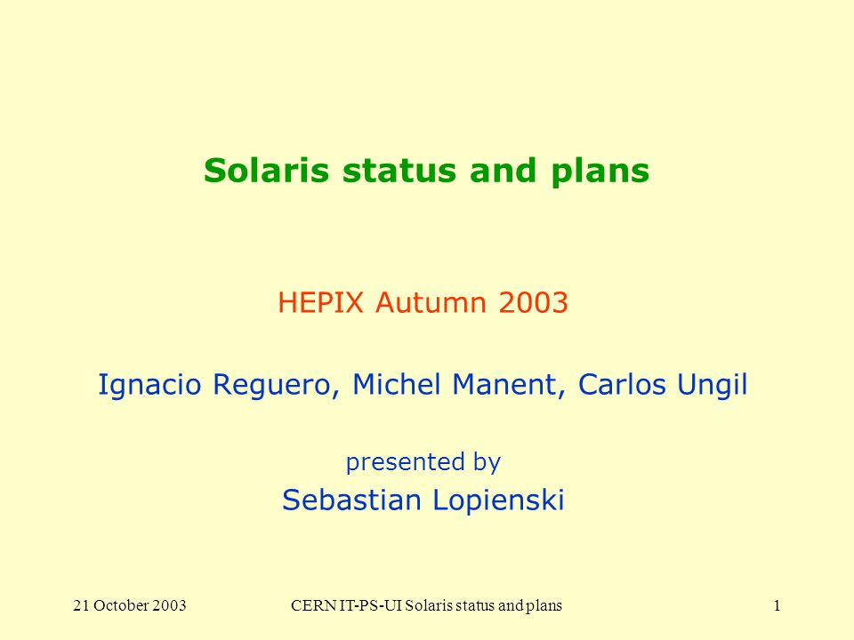 21 October 2003CERN IT-PS-UI Solaris status and plans1 Solaris status and plans HEPIX Autumn 2003 Ignacio Reguero, Michel Manent, Carlos Ungil presented by Sebastian Lopienski