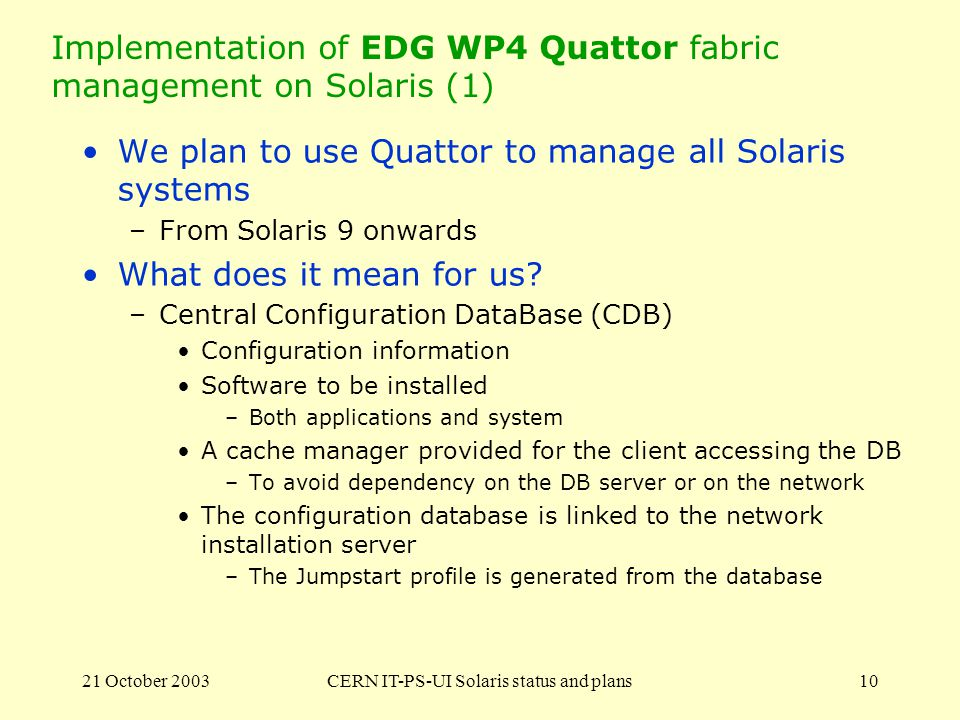 21 October 2003CERN IT-PS-UI Solaris status and plans10 Implementation of EDG WP4 Quattor fabric management on Solaris (1) We plan to use Quattor to manage all Solaris systems –From Solaris 9 onwards What does it mean for us.