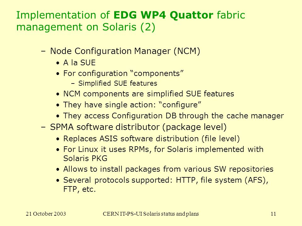 21 October 2003CERN IT-PS-UI Solaris status and plans11 Implementation of EDG WP4 Quattor fabric management on Solaris (2) –Node Configuration Manager (NCM) A la SUE For configuration components –Simplified SUE features NCM components are simplified SUE features They have single action: configure They access Configuration DB through the cache manager –SPMA software distributor (package level) Replaces ASIS software distribution (file level) For Linux it uses RPMs, for Solaris implemented with Solaris PKG Allows to install packages from various SW repositories Several protocols supported: HTTP, file system (AFS), FTP, etc.