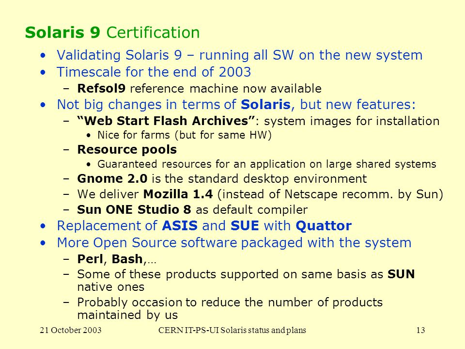 21 October 2003CERN IT-PS-UI Solaris status and plans13 Solaris 9 Certification Validating Solaris 9 – running all SW on the new system Timescale for the end of 2003 –Refsol9 reference machine now available Not big changes in terms of Solaris, but new features: –Web Start Flash Archives: system images for installation Nice for farms (but for same HW) –Resource pools Guaranteed resources for an application on large shared systems –Gnome 2.0 is the standard desktop environment –We deliver Mozilla 1.4 (instead of Netscape recomm.