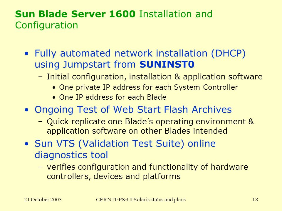 21 October 2003CERN IT-PS-UI Solaris status and plans18 Sun Blade Server 1600 Installation and Configuration Fully automated network installation (DHCP) using Jumpstart from SUNINST0 –Initial configuration, installation & application software One private IP address for each System Controller One IP address for each Blade Ongoing Test of Web Start Flash Archives –Quick replicate one Blades operating environment & application software on other Blades intended Sun VTS (Validation Test Suite) online diagnostics tool –verifies configuration and functionality of hardware controllers, devices and platforms