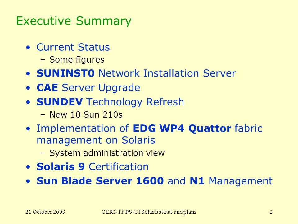 21 October 2003CERN IT-PS-UI Solaris status and plans2 Executive Summary Current Status –Some figures SUNINST0 Network Installation Server CAE Server Upgrade SUNDEV Technology Refresh –New 10 Sun 210s Implementation of EDG WP4 Quattor fabric management on Solaris –System administration view Solaris 9 Certification Sun Blade Server 1600 and N1 Management