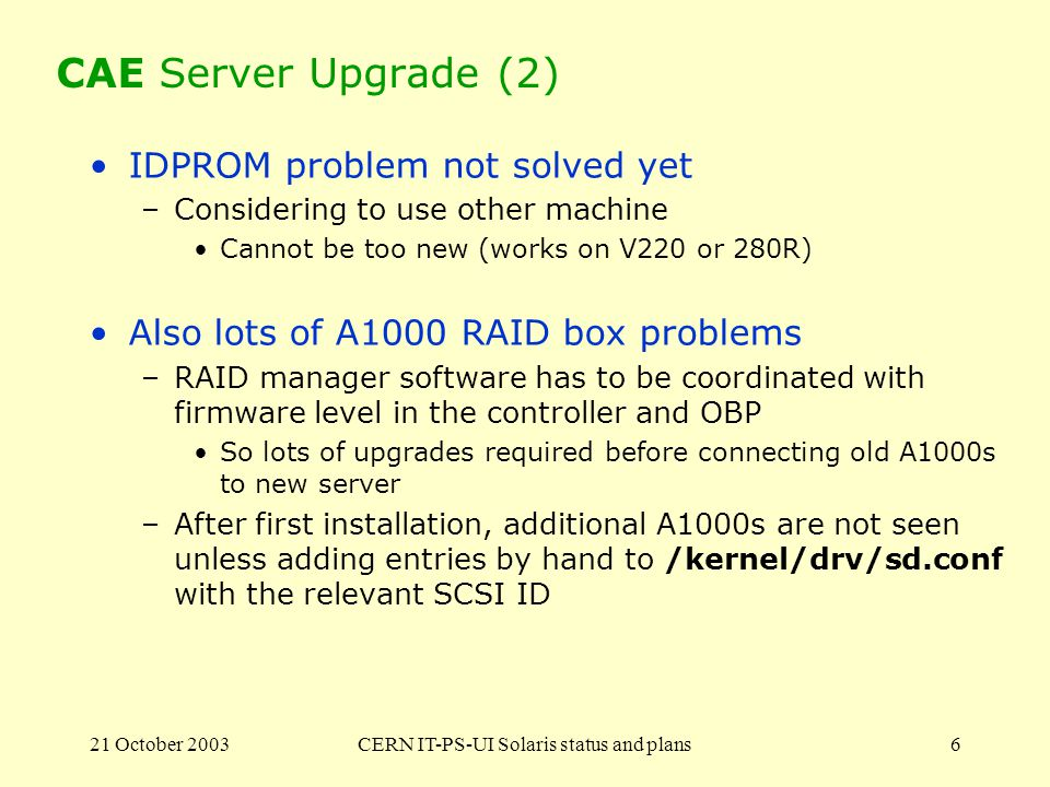 21 October 2003CERN IT-PS-UI Solaris status and plans6 CAE Server Upgrade (2) IDPROM problem not solved yet –Considering to use other machine Cannot be too new (works on V220 or 280R) Also lots of A1000 RAID box problems –RAID manager software has to be coordinated with firmware level in the controller and OBP So lots of upgrades required before connecting old A1000s to new server –After first installation, additional A1000s are not seen unless adding entries by hand to /kernel/drv/sd.conf with the relevant SCSI ID