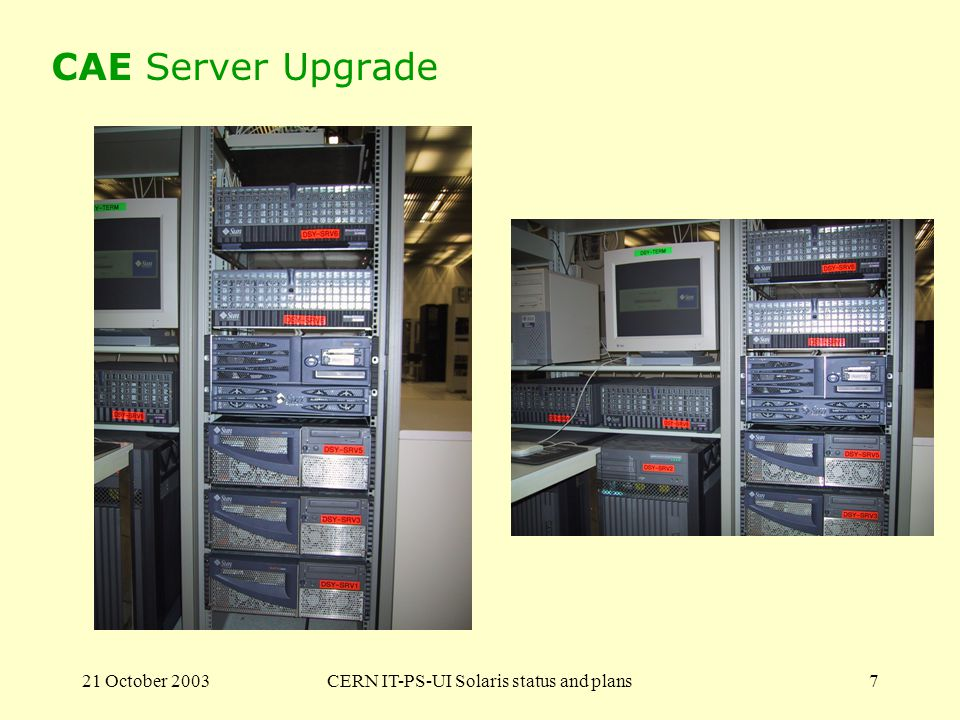 21 October 2003CERN IT-PS-UI Solaris status and plans8 SUNDEV Technology Refresh A cluster for physics development 10 Sun Fire V210 –State of the art SPARC machines –Thin Rack mountable servers 1 unit on 19 racks They all fit in a single CERN rack together with Gigabit switch and Sun blade server –Dual 1GHz UltraSPARC-IIIi –2Gb memory –2 x 36GB Disk drives –4 x GIGABIT Ethernet on the motherboard They are being installed on Solaris 8.7.3 (latest required for this hardware), later Solaris 9 Performance improvement at least 120% over the current SUNDEV machines