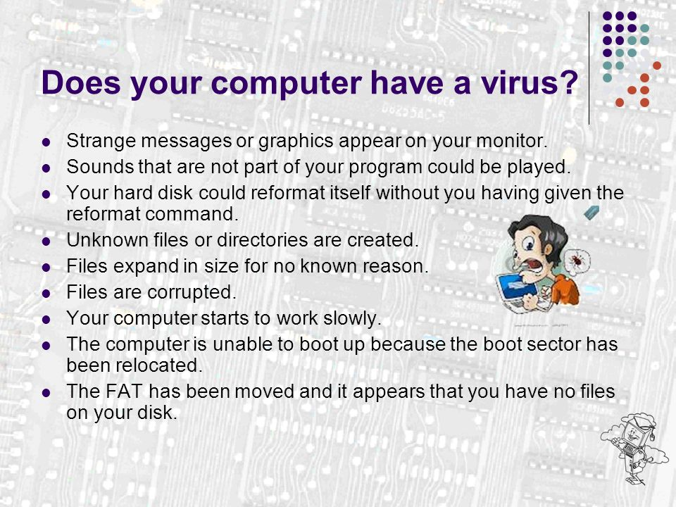 Does your computer have a virus? Strange messages or graphics appear on your monitor. Sounds that are not part of your program could be played. Your h