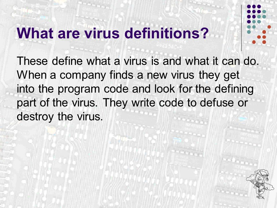What are virus definitions? These define what a virus is and what it can do. When a company finds a new virus they get into the program code and look