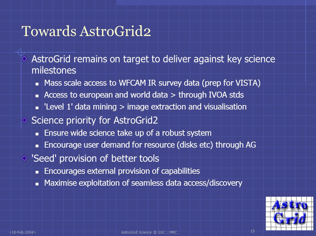 AstroGrid Science @ GSC : MRC 15 Towards AstroGrid2 AstroGrid remains on target to deliver against key science milestones Mass scale access to WFCAM IR survey data (prep for VISTA) Access to european and world data > through IVOA stds Level 1 data mining > image extraction and visualisation Science priority for AstroGrid2 Ensure wide science take up of a robust system Encourage user demand for resource (disks etc) through AG Seed provision of better tools Encourages external provision of capabilities Maximise exploitation of seamless data access/discovery
