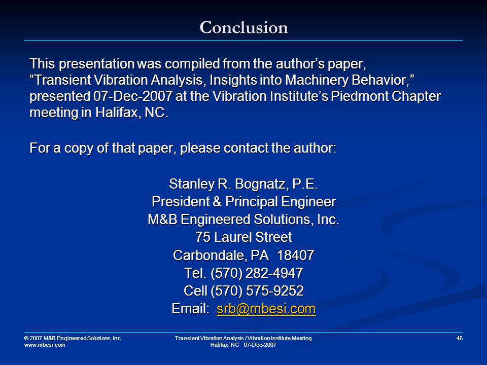 © 2007 M&B Engineered Solutions, Inc. www.mbesi.com Transient Vibration Analysis / Vibration Institute Meeting Halifax, NC 07-Dec-2007 46 Conclusion T