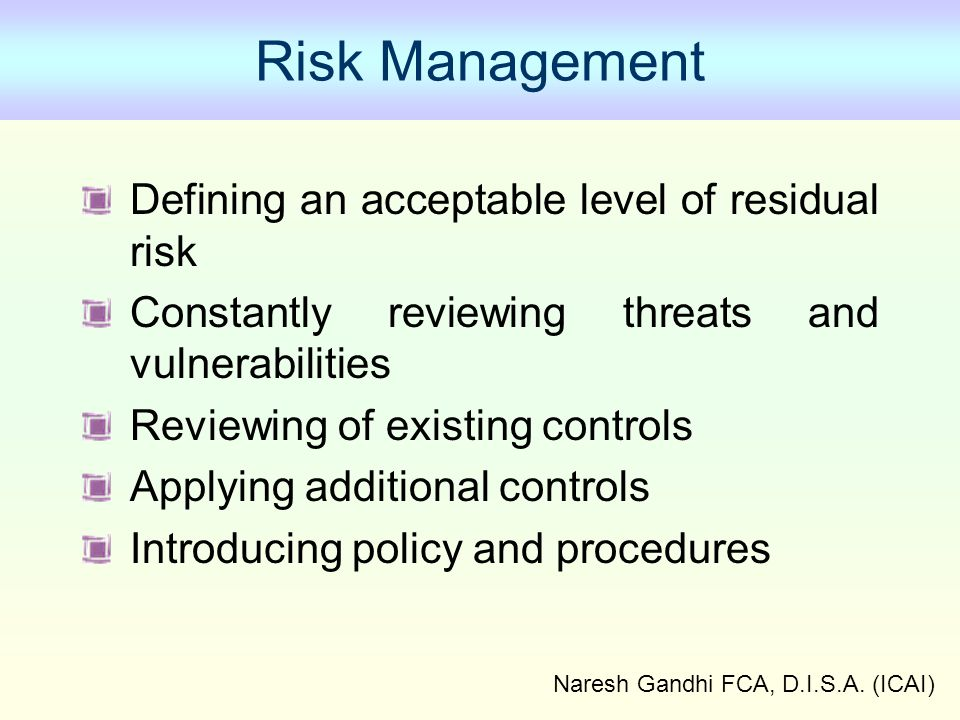Naresh Gandhi FCA, D.I.S.A. (ICAI) Risk Management Defining an acceptable level of residual risk Constantly reviewing threats and vulnerabilities Revi