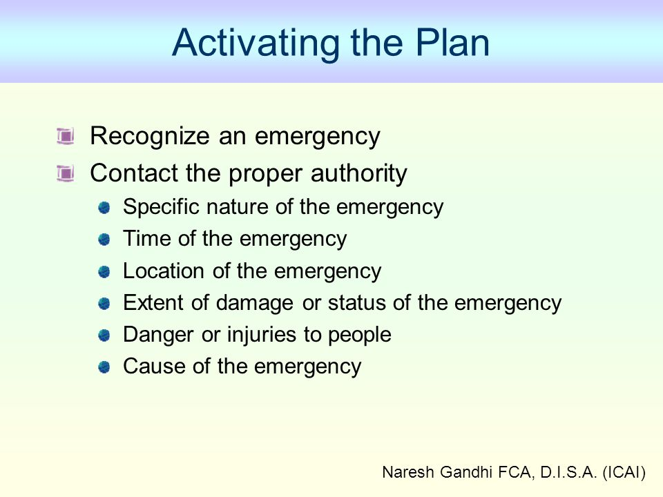 Naresh Gandhi FCA, D.I.S.A. (ICAI) Activating the Plan Recognize an emergency Contact the proper authority Specific nature of the emergency Time of th