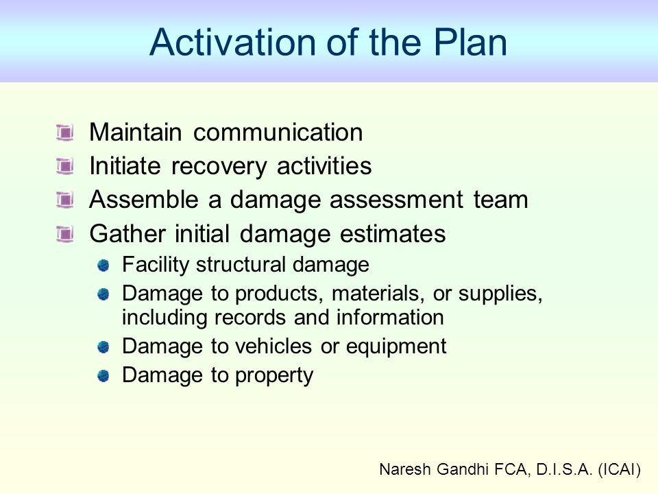 Naresh Gandhi FCA, D.I.S.A. (ICAI) Activation of the Plan Maintain communication Initiate recovery activities Assemble a damage assessment team Gather