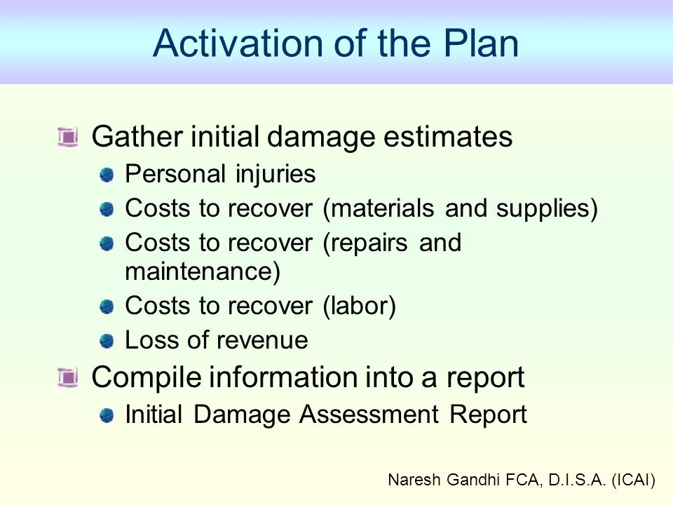 Naresh Gandhi FCA, D.I.S.A. (ICAI) Activation of the Plan Gather initial damage estimates Personal injuries Costs to recover (materials and supplies)