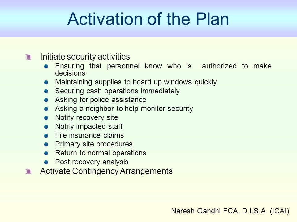 Naresh Gandhi FCA, D.I.S.A. (ICAI) Activation of the Plan Initiate security activities Ensuring that personnel know who is authorized to make decision