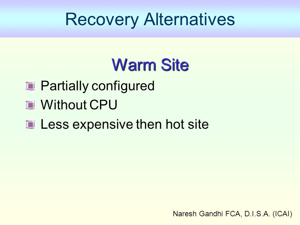 Naresh Gandhi FCA, D.I.S.A. (ICAI) Recovery Alternatives Warm Site Partially configured Without CPU Less expensive then hot site