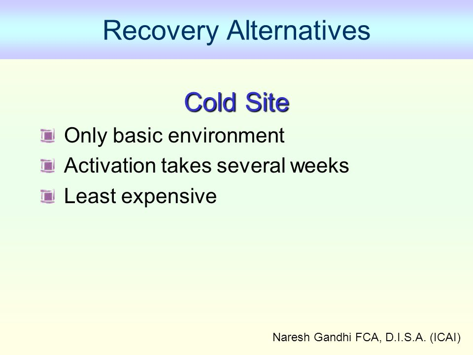Naresh Gandhi FCA, D.I.S.A. (ICAI) Recovery Alternatives Cold Site Only basic environment Activation takes several weeks Least expensive