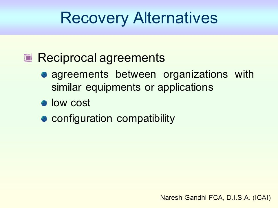 Naresh Gandhi FCA, D.I.S.A. (ICAI) Recovery Alternatives Reciprocal agreements agreements between organizations with similar equipments or application