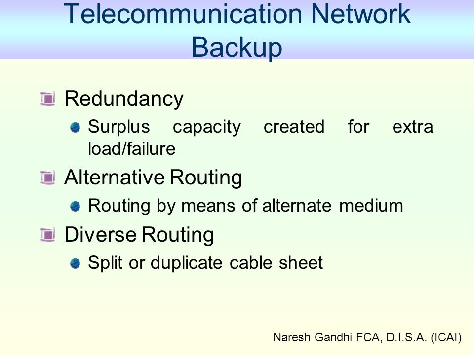 Naresh Gandhi FCA, D.I.S.A. (ICAI) Telecommunication Network Backup Redundancy Surplus capacity created for extra load/failure Alternative Routing Rou