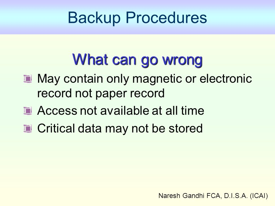 Naresh Gandhi FCA, D.I.S.A. (ICAI) Backup Procedures What can go wrong May contain only magnetic or electronic record not paper record Access not avai