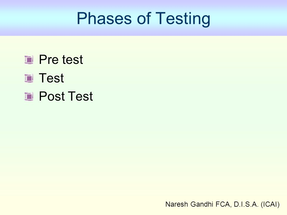Naresh Gandhi FCA, D.I.S.A. (ICAI) Phases of Testing Pre test Test Post Test