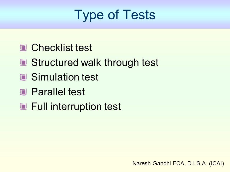 Naresh Gandhi FCA, D.I.S.A. (ICAI) Type of Tests Checklist test Structured walk through test Simulation test Parallel test Full interruption test