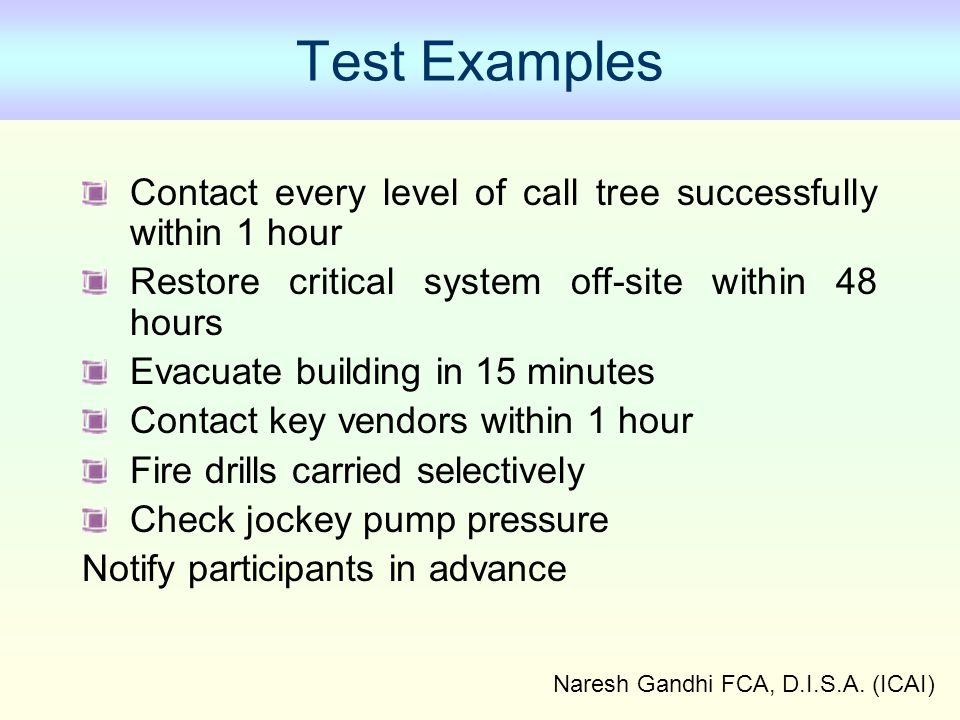 Naresh Gandhi FCA, D.I.S.A. (ICAI) Test Examples Contact every level of call tree successfully within 1 hour Restore critical system off-site within 4