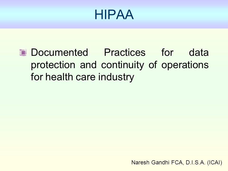 Naresh Gandhi FCA, D.I.S.A. (ICAI) HIPAA Documented Practices for data protection and continuity of operations for health care industry