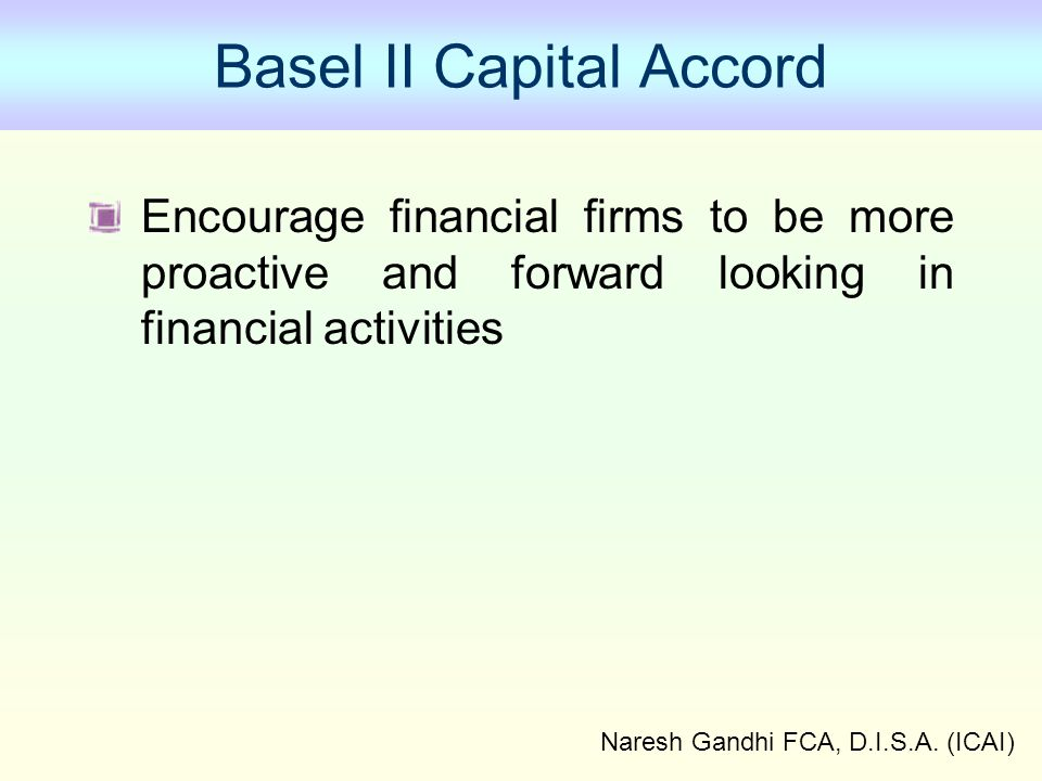 Naresh Gandhi FCA, D.I.S.A. (ICAI) Basel II Capital Accord Encourage financial firms to be more proactive and forward looking in financial activities