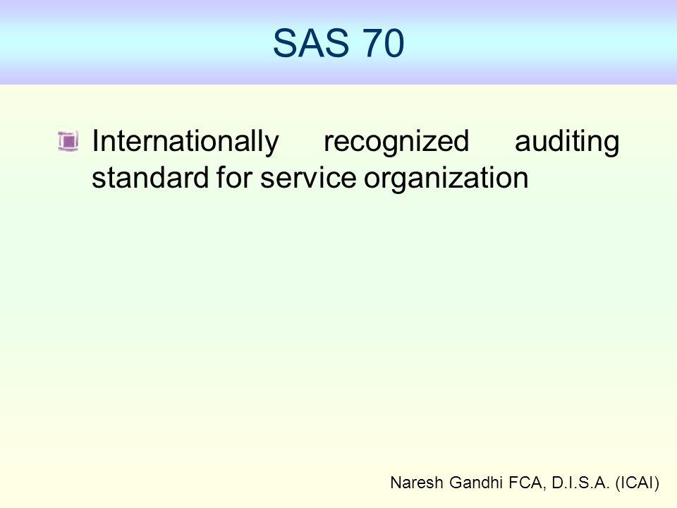 Naresh Gandhi FCA, D.I.S.A. (ICAI) SAS 70 Internationally recognized auditing standard for service organization