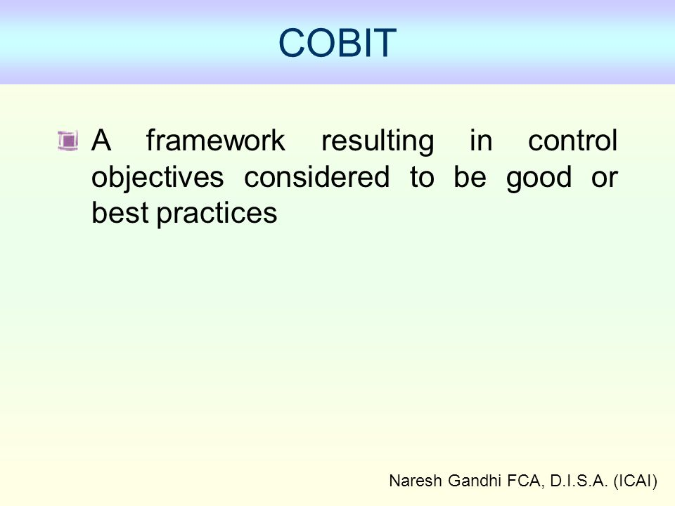 Naresh Gandhi FCA, D.I.S.A. (ICAI) COBIT A framework resulting in control objectives considered to be good or best practices
