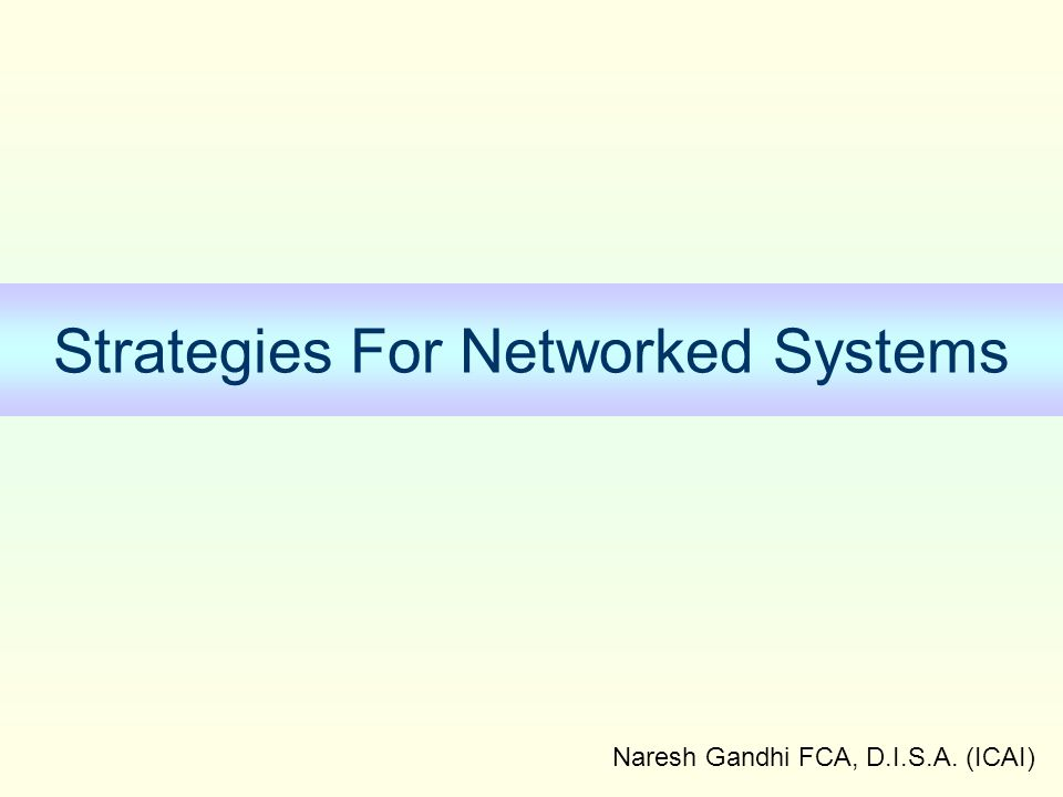 Naresh Gandhi FCA, D.I.S.A. (ICAI) Strategies For Networked Systems
