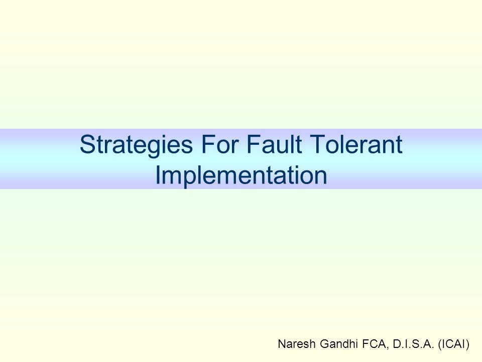 Naresh Gandhi FCA, D.I.S.A. (ICAI) Strategies For Fault Tolerant Implementation