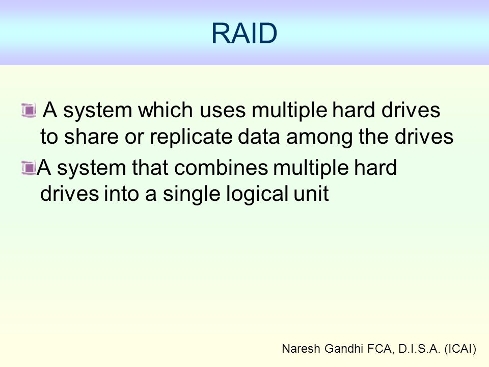 Naresh Gandhi FCA, D.I.S.A. (ICAI) RAID A system which uses multiple hard drives to share or replicate data among the drives A system that combines mu