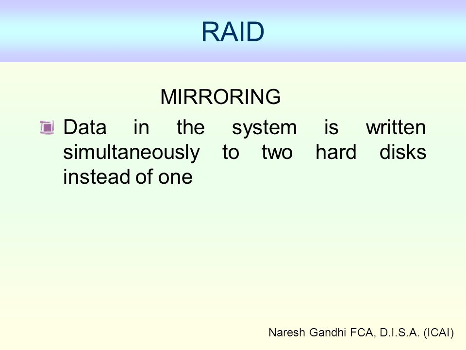 Naresh Gandhi FCA, D.I.S.A. (ICAI) MIRRORING Data in the system is written simultaneously to two hard disks instead of one RAID