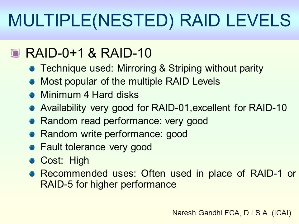 Naresh Gandhi FCA, D.I.S.A. (ICAI) MULTIPLE(NESTED) RAID LEVELS RAID-0+1 & RAID-10 Technique used: Mirroring & Striping without parity Most popular of