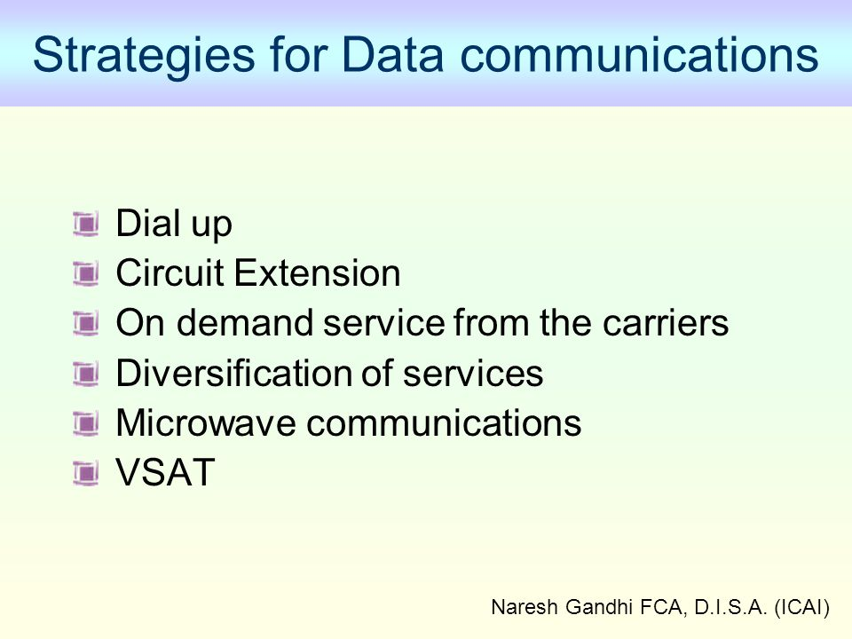 Naresh Gandhi FCA, D.I.S.A. (ICAI) Strategies for Data communications Dial up Circuit Extension On demand service from the carriers Diversification of