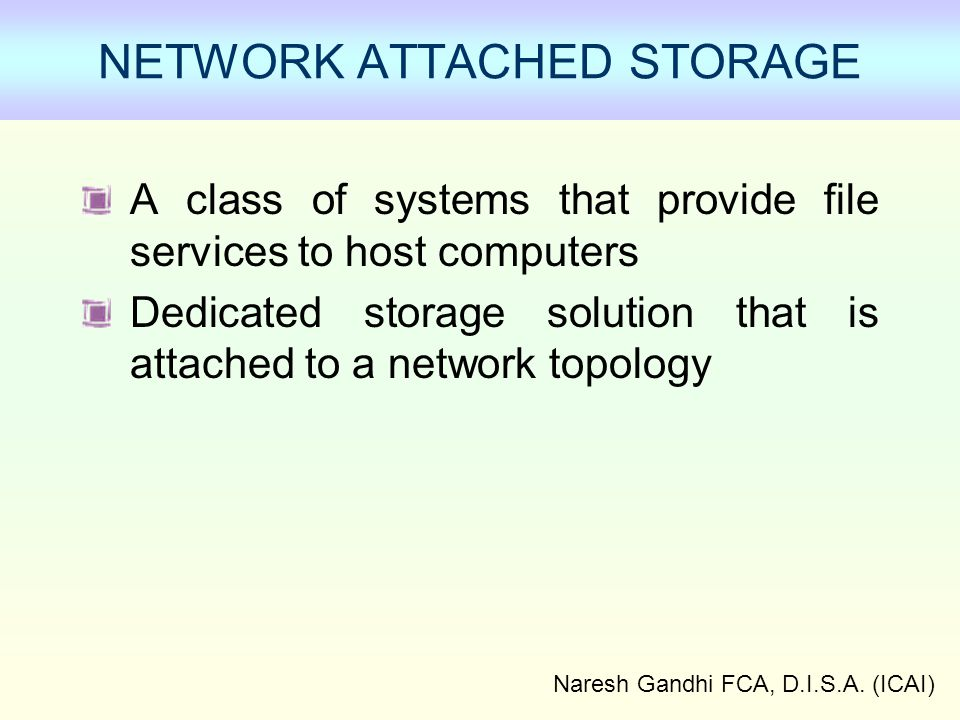 Naresh Gandhi FCA, D.I.S.A. (ICAI) NETWORK ATTACHED STORAGE A class of systems that provide file services to host computers Dedicated storage solution