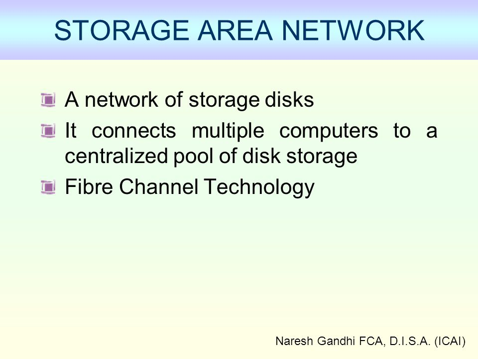 Naresh Gandhi FCA, D.I.S.A. (ICAI) STORAGE AREA NETWORK A network of storage disks It connects multiple computers to a centralized pool of disk storag