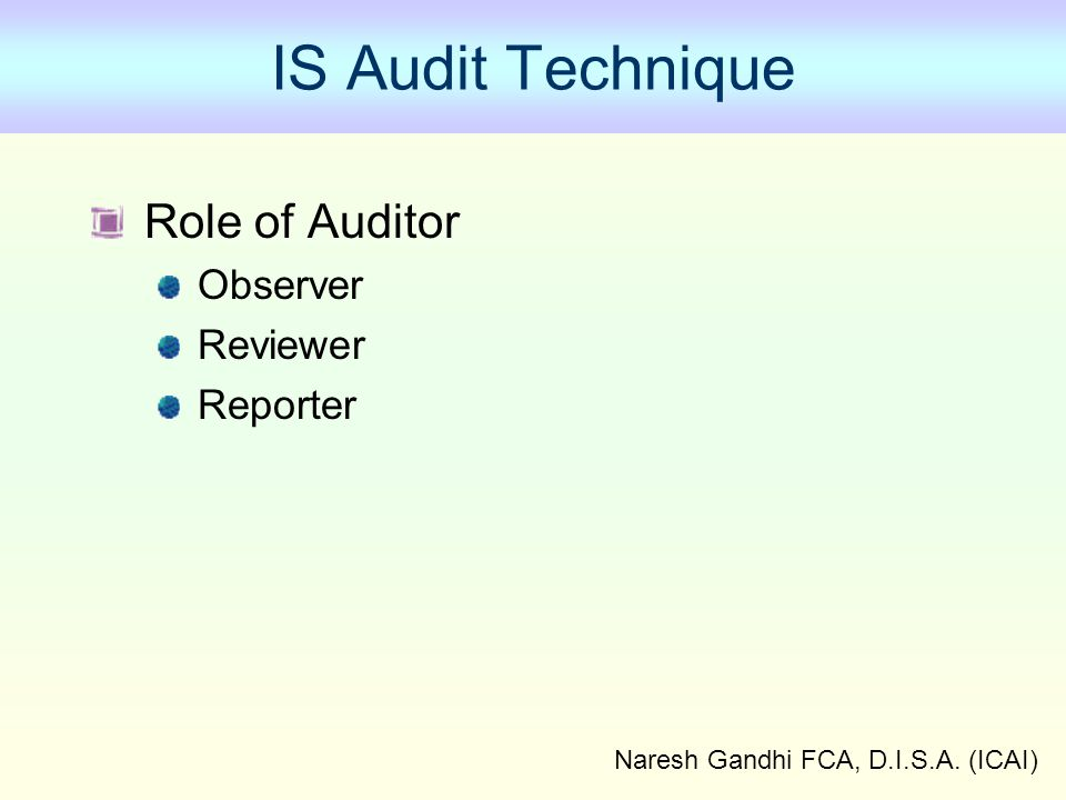Naresh Gandhi FCA, D.I.S.A. (ICAI) IS Audit Technique Role of Auditor Observer Reviewer Reporter