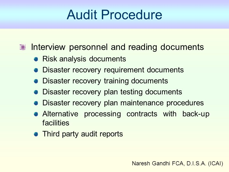 Naresh Gandhi FCA, D.I.S.A. (ICAI) Audit Procedure Interview personnel and reading documents Risk analysis documents Disaster recovery requirement doc