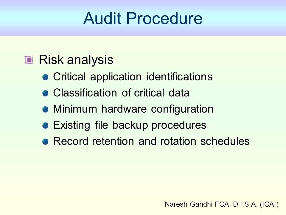 Naresh Gandhi FCA, D.I.S.A. (ICAI) Audit Procedure Risk analysis Critical application identifications Classification of critical data Minimum hardware