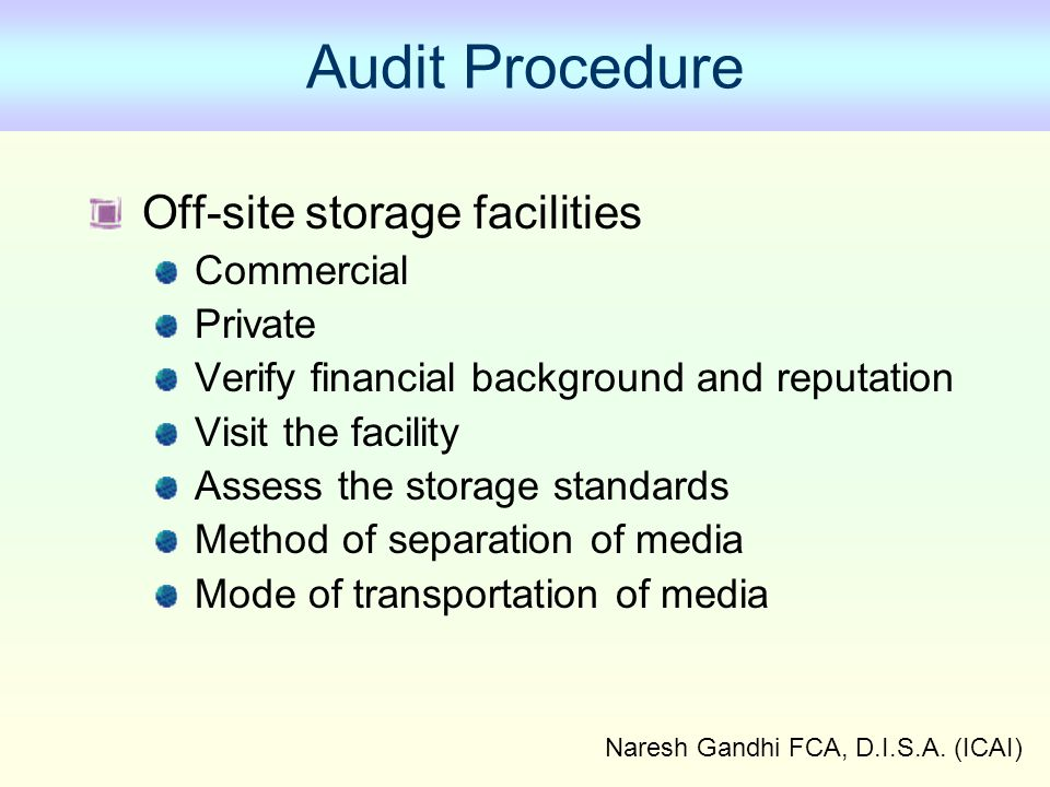 Naresh Gandhi FCA, D.I.S.A. (ICAI) Audit Procedure Off-site storage facilities Commercial Private Verify financial background and reputation Visit the