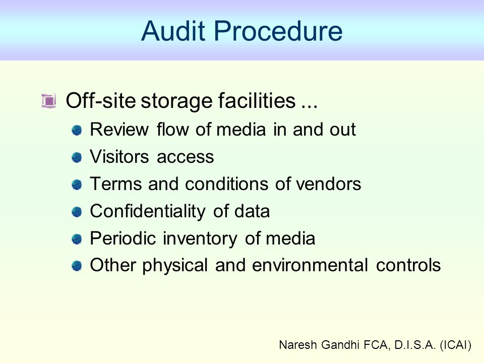 Naresh Gandhi FCA, D.I.S.A. (ICAI) Audit Procedure Off-site storage facilities... Review flow of media in and out Visitors access Terms and conditions