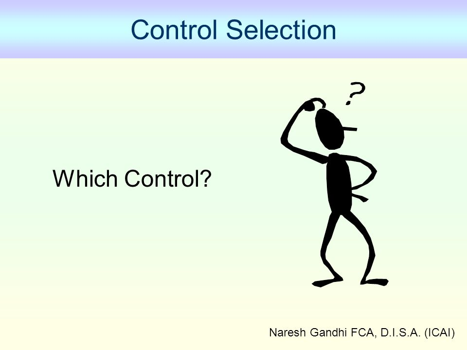 Naresh Gandhi FCA, D.I.S.A. (ICAI) Control Selection Which Control?