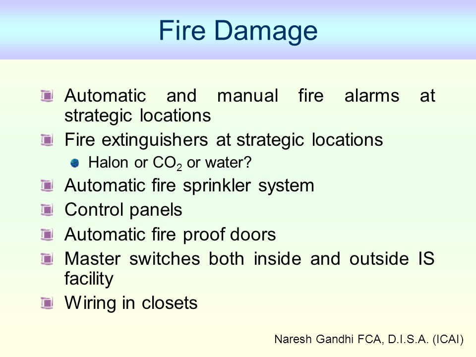 Naresh Gandhi FCA, D.I.S.A. (ICAI) Fire Damage Automatic and manual fire alarms at strategic locations Fire extinguishers at strategic locations Halon
