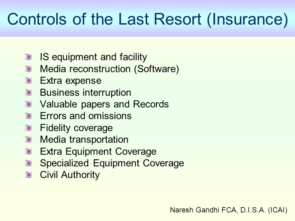 Naresh Gandhi FCA, D.I.S.A. (ICAI) Controls of the Last Resort (Insurance) IS equipment and facility Media reconstruction (Software) Extra expense Bus