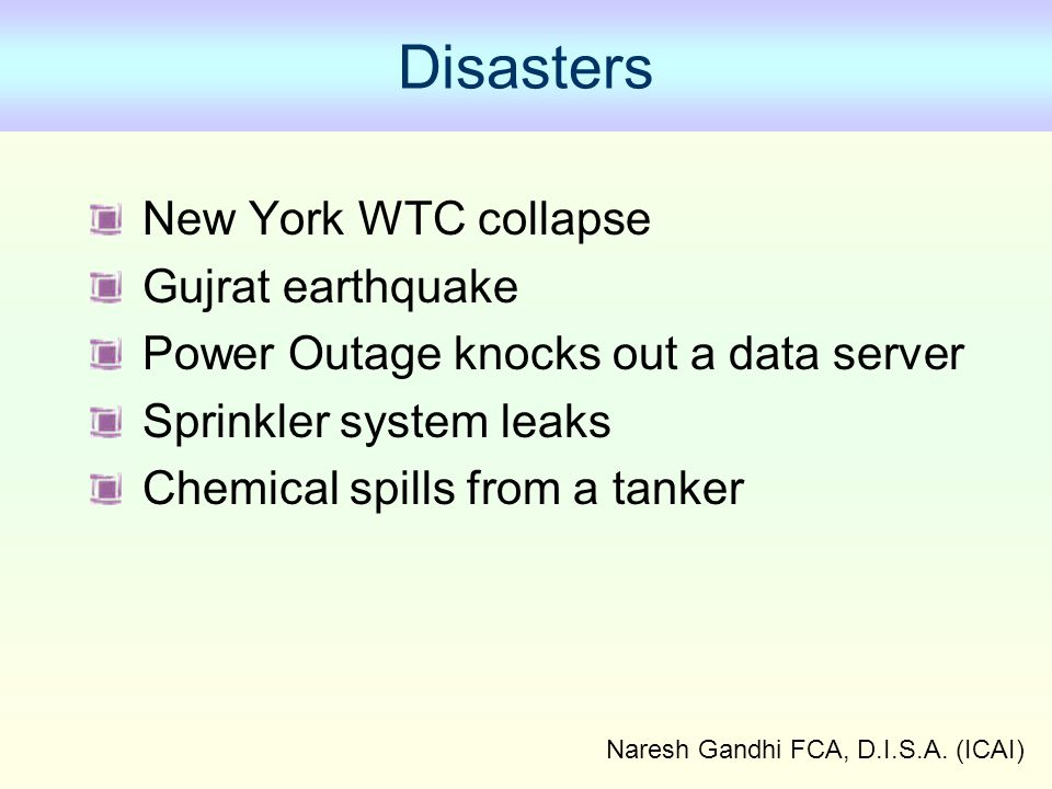 Naresh Gandhi FCA, D.I.S.A. (ICAI) Disasters New York WTC collapse Gujrat earthquake Power Outage knocks out a data server Sprinkler system leaks Chem