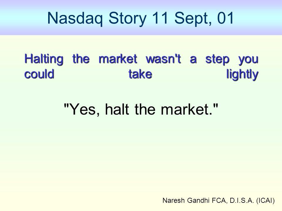 Naresh Gandhi FCA, D.I.S.A. (ICAI) Nasdaq Story 11 Sept, 01 Halting the market wasn't a step you could take lightly Halting the market wasn't a step y