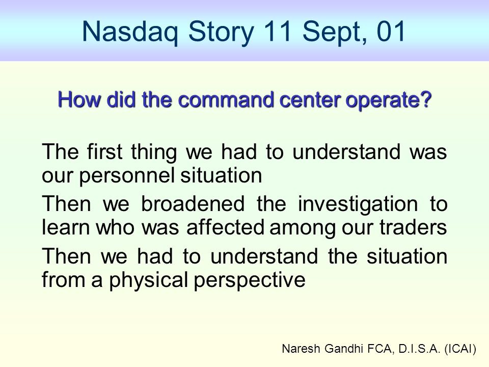 Naresh Gandhi FCA, D.I.S.A. (ICAI) Nasdaq Story 11 Sept, 01 How did the command center operate? The first thing we had to understand was our personnel