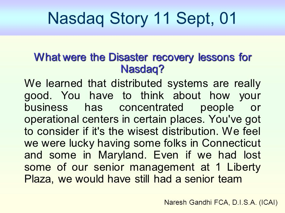Naresh Gandhi FCA, D.I.S.A. (ICAI) Nasdaq Story 11 Sept, 01 What were the Disaster recovery lessons for Nasdaq? We learned that distributed systems ar